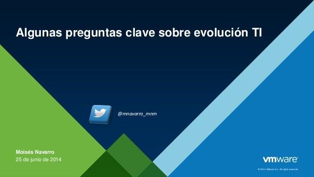 © 2014 VMware Inc. All rights reserved. Algunas preguntas clave sobre evolución TI Moisés Navarro 25 de junio de 2014 @mna...