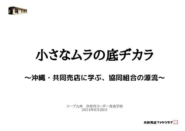 小さなムラの底ヂカラ  ~沖縄・共同売店に学ぶ、協同組合の源流~  コープ九州 次世代リーダー育成学校  2014年6月26日