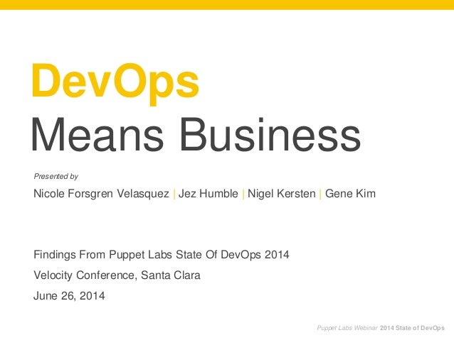 DevOps Means Business Presented by Nicole Forsgren Velasquez | Jez Humble | Nigel Kersten | Gene Kim Findings From Puppet ...