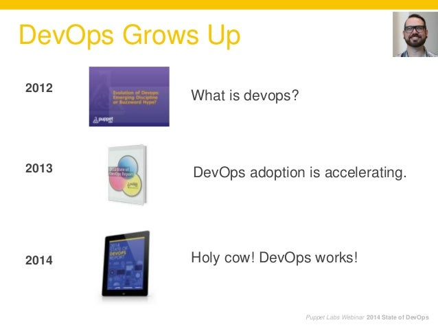 2012 2013 2014 DevOps Grows Up What is devops? DevOps adoption is accelerating. Holy cow! DevOps works! Puppet Labs Webina...