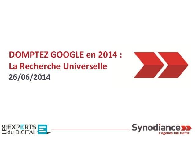 DOMPTEZ GOOGLE en 2014 : La Recherche Universelle 26/06/2014