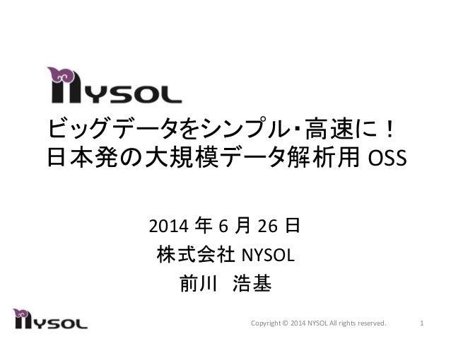 ビッグデータをシンプル・高速に! 日本発の大規模データ解析用 OSS 2014 年 6 月 26 日 株式会社 NYSOL 前川 浩基 1Copyright © 2014 NYSOL All rights reserved.