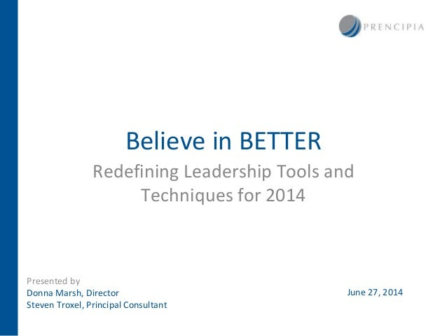 Believe in BETTER Redefining Leadership Tools and Techniques for 2014 Presented by Donna Marsh, Director Steven Troxel, Pr...