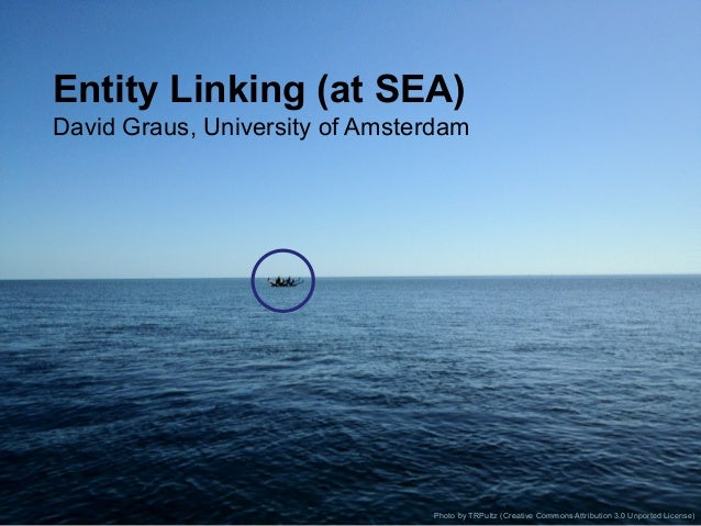 Entity Linking (at SEA) David Graus, University of Amsterdam Photo by TRPultz (Creative Commons Attribution 3.0 Unported L...