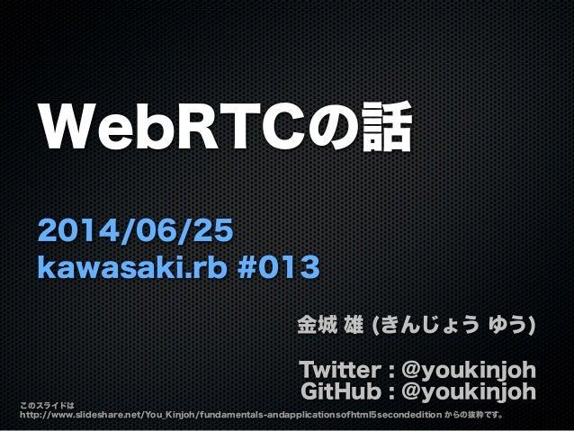 WebRTCの話 2014/06/25 kawasaki.rb #013 金城 雄 (きんじょう ゆう) Twitter : @youkinjoh GitHub : @youkinjoh このスライドは http://www.slideshar...