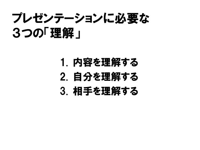 プレゼンテーションに必要な 3つの「理解」 1. 内容を理解する 2. 自分を理解する 3. 相手を理解する