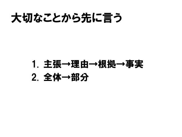 大切なことから先に言う 1. 主張→理由→根拠→事実 2. 全体→部分