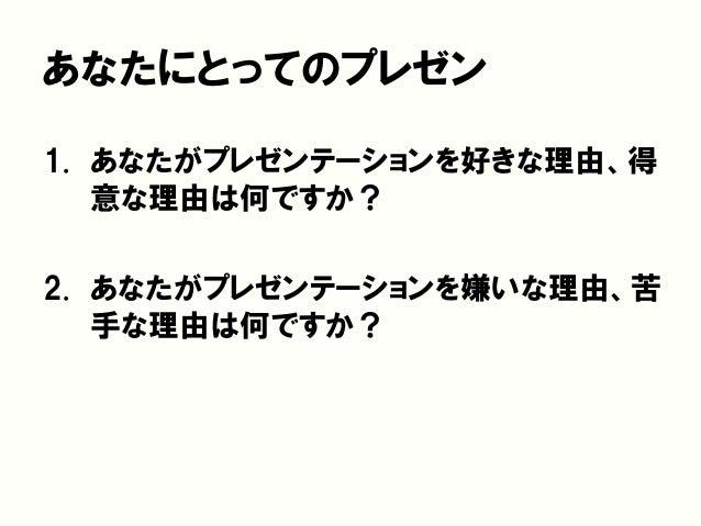 あなたにとってのプレゼン 1. あなたがプレゼンテーションを好きな理由、得 意な理由は何ですか? 2. あなたがプレゼンテーションを嫌いな理由、苦 手な理由は何ですか?