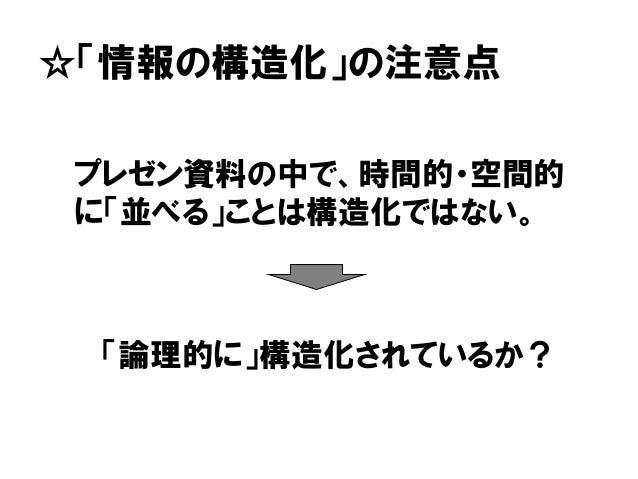 ☆「情報の構造化」の注意点 「論理的に」構造化されているか? プレゼン資料の中で、時間的・空間的 に「並べる」ことは構造化ではない。
