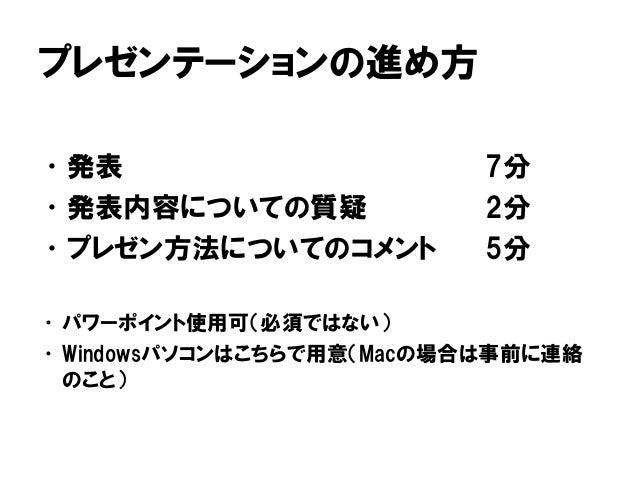 プレゼンテーションの進め方 •発表 7分 •発表内容についての質疑 2分 •プレゼン方法についてのコメント 5分 •パワーポイント使用可(必須ではない) •Windowsパソコンはこちらで用意(Macの場合は事前に連絡 のこと)