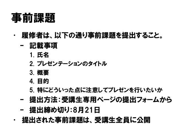 事前課題 • 履修者は、以下の通り事前課題を提出すること。 – 記載事項 1. 氏名 2. プレゼンテーションのタイトル 3. 概要 4. 目的 5. 特にどういった点に注意してプレゼンを行いたいか – 提出方法:受講生専用ページの提出フォーム...