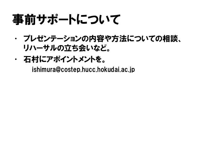 事前サポートについて • プレゼンテーションの内容や方法についての相談、 リハーサルの立ち会いなど。 • 石村にアポイントメントを。 ishimura@costep.hucc.hokudai.ac.jp