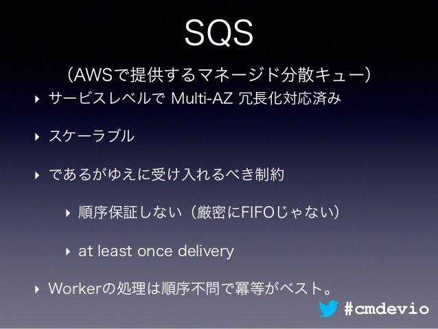 SQS (AWSで提供するマネージド分散キュー) ‣ サービスレベルで Multi-AZ 冗長化対応済み ‣ スケーラブル ‣ であるがゆえに受け入れるべき制約 ‣ 順序保証しない(厳密にFIFOじゃない) ‣ at least once de...