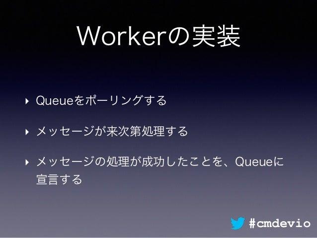 Workerの実装 ‣ Queueをポーリングする ‣ メッセージが来次第処理する ‣ メッセージの処理が成功したことを、Queueに 宣言する #cmdevio