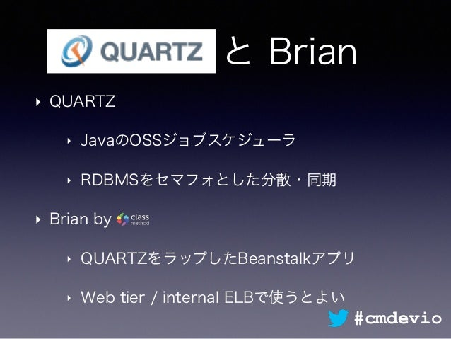 Quartz と Brian ‣ QUARTZ ‣ JavaのOSSジョブスケジューラ ‣ RDBMSをセマフォとした分散・同期 ‣ Brian by ‣ QUARTZをラップしたBeanstalkアプリ ‣ Web tier / intern...