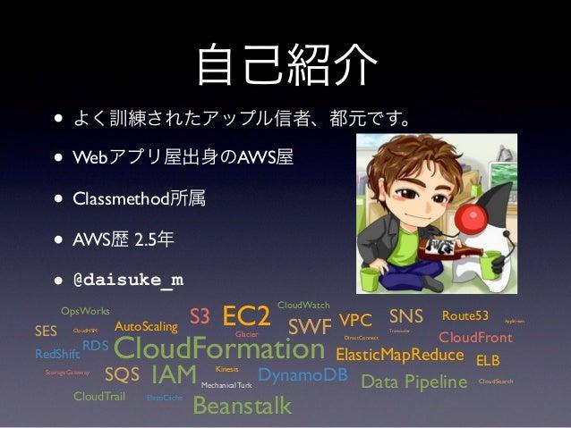 自己紹介 • よく訓練されたアップル信者、都元です。 • Webアプリ屋出身のAWS屋 • Classmethod所属 • AWS歴 2.5年 • @daisuke_m CloudFormation EC2S3 Glacier ElasticM...
