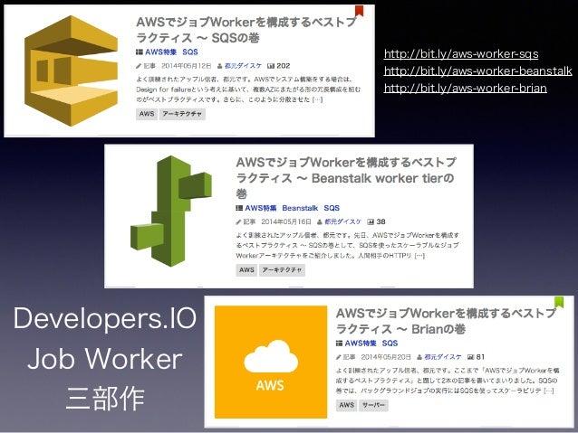 Developers.IO Job Worker 三部作 http://bit.ly/aws-worker-sqs http://bit.ly/aws-worker-beanstalk http://bit.ly/aws-worker-br...