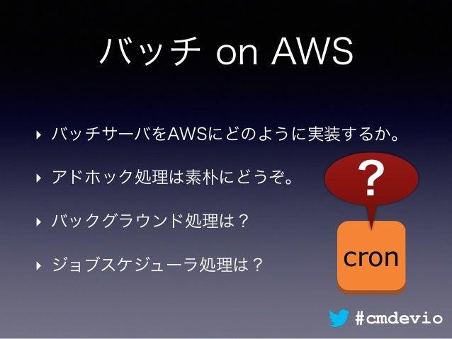 バッチ on AWS ‣ バッチサーバをAWSにどのように実装するか。 ‣ アドホック処理は素朴にどうぞ。 ‣ バックグラウンド処理は? ‣ ジョブスケジューラ処理は? cron ? #cmdevio