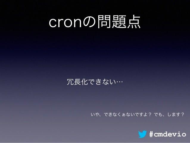 cronの問題点 冗長化できない… #cmdevio いや、できなくぁないですよ? でも、します?