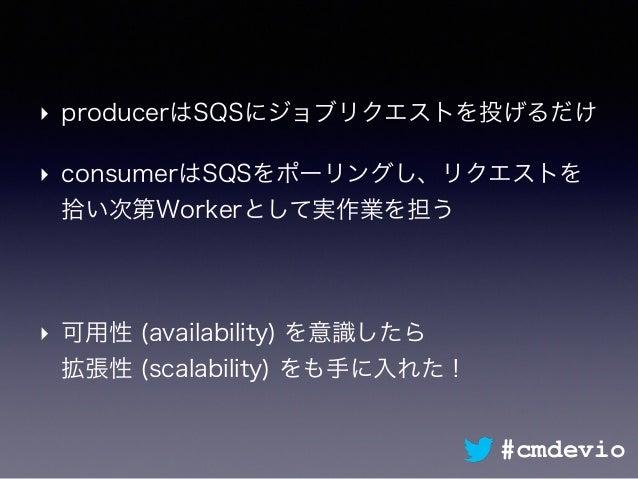 ‣ producerはSQSにジョブリクエストを投げるだけ ‣ consumerはSQSをポーリングし、リクエストを 拾い次第Workerとして実作業を担う ‣ 可用性 (availability) を意識したら 拡張性 (scalabili...