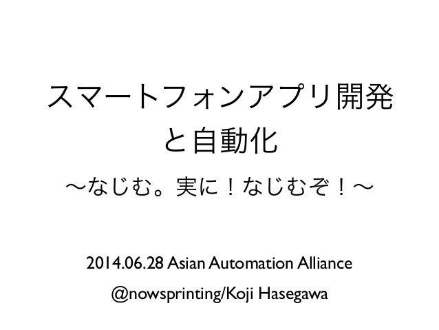 スマートフォンアプリ開発 と自動化 ∼なじむ。実に!なじむぞ!∼ 2014.06.28 Asian Automation Alliance @nowsprinting/Koji Hasegawa