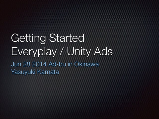 Getting Started Everyplay / Unity Ads Jun 28 2014 Ad-bu in Okinawa Yasuyuki Kamata