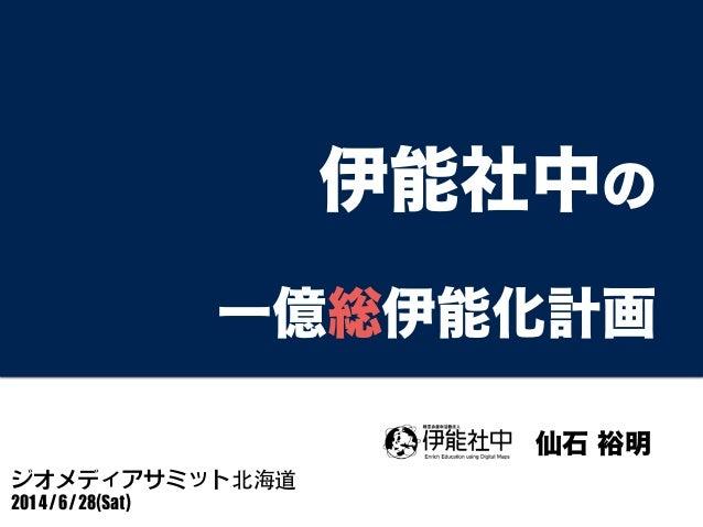 伊能社中の 一億総伊能化計画 ジオメディアサミット北海道  2014/6/28(Sat) 仙石 裕明