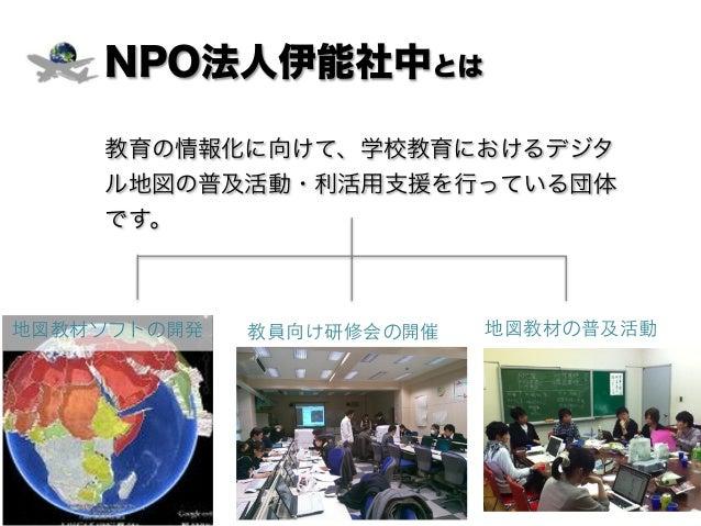 NPO法人伊能社中とは 教育の情報化に向けて、学校教育におけるデジタ ル地図の普及活動・利活用支援を行っている団体 です。 教員向け研修会の開催 地図教材の普及活動地図教材ソフトの開発