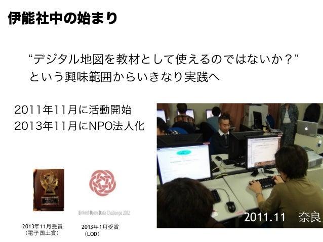 2011.11 奈良 2011年11月に活動開始 2013年11月にNPO法人化 伊能社中の始まり 2013年11⽉月受賞 (電⼦子国⼟土賞) 2013年1⽉月受賞 (LOD) デジタル地図を教材として使えるのではないか? という興味範囲から...