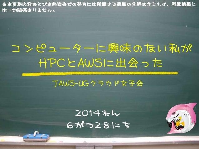 2014ねん 6がつ28にち コンピューターに興味のない私が HPCとAWSに出会った JAWS-UGクラウド女子会 ※本資料内容および本勉強会での発言には所属する組織の見解は含まれず、所属組織と は一切関係ありません。