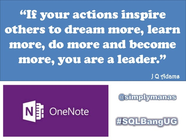 """If your actions inspire others to dream more, learn more, do more and become more, you are a leader."" J Q Adams"