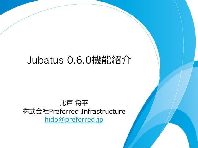 Jubatus 0.6.0機能紹介 ⽐比⼾戸 将平 株式会社Preferred Infrastructure  hido@preferred.jp