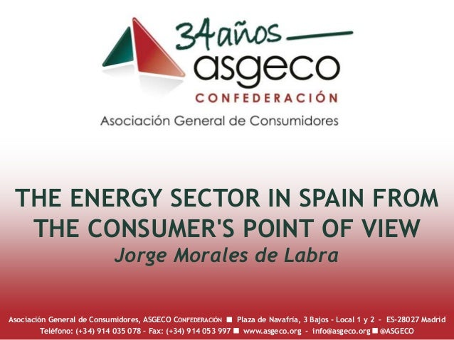 THE ENERGY SECTOR IN SPAIN FROM THE CONSUMER'S POINT OF VIEW Jorge Morales de Labra Asociación General de Consumidores, AS...