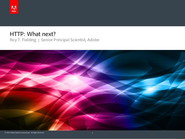 © 2014 Adobe Systems Incorporated. All Rights Reserved. Roy T. Fielding | Senior Principal Scientist, Adobe HTTP: What nex...