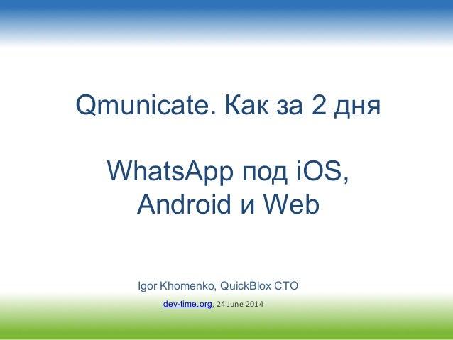 Qmunicate. Как за 2 дня WhatsApp под iOS, Android и Web Igor Khomenko, QuickBlox CTO dev-time.org, 24 June 2014