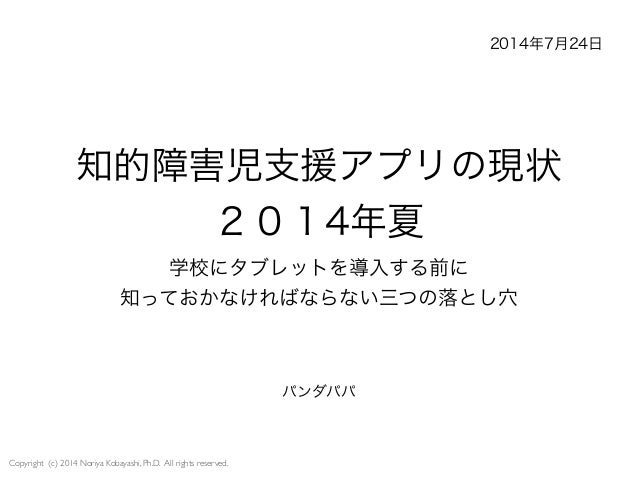 Copyright (c) 2014 Noriya Kobayashi, Ph.D. All rights reserved. 知的障害児支援アプリの現状 2014年夏 学校にタブレットを導入する前に 知っておかなければならない三つの落とし穴 ...