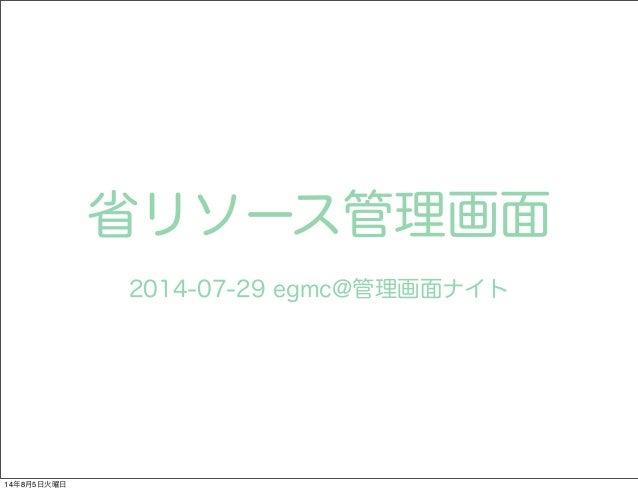 省リソース管理画面 2014-07-29 egmc@管理画面ナイト 14年8月5日火曜日