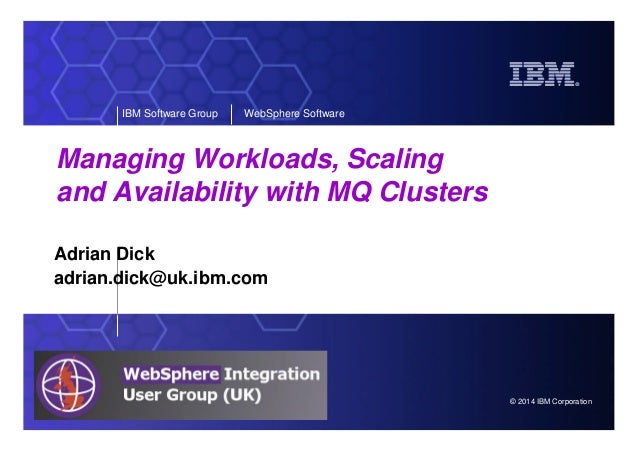 © 2014 IBM Corporation IBM Software Group WebSphere Software Managing Workloads, Scaling and Availability with MQ Clusters...