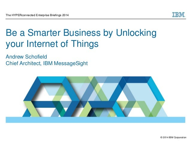 © 2014 IBM Corporation Be a Smarter Business by Unlocking your Internet of Things Andrew Schofield Chief Architect, IBM Me...