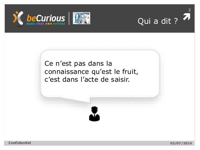  2 Confidentiel Qui a dit ? 03/07/2014 Ce n'est pas dans la connaissance qu'est le fruit, c'est dans l'acte de saisir.