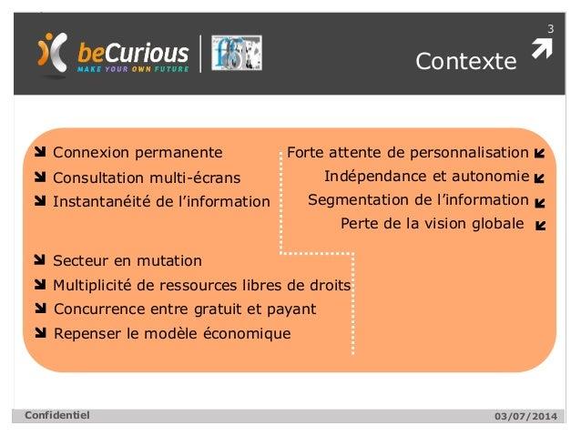  3 Confidentiel Contexte 03/07/2014 Connexion permanente Consultation multi-écrans Instantanéité de l'information Forte a...