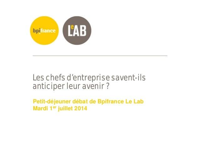 Les chefs d'entreprise savent-ils anticiper leur avenir ? Petit-déjeuner débat de Bpifrance Le Lab Mardi 1er juillet 2014
