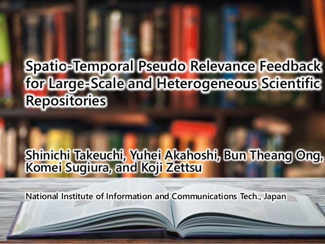 Spatio-Temporal Pseudo Relevance Feedback for Large-Scale and Heterogeneous Scientific Repositories Shinichi Takeuchi, Yuh...