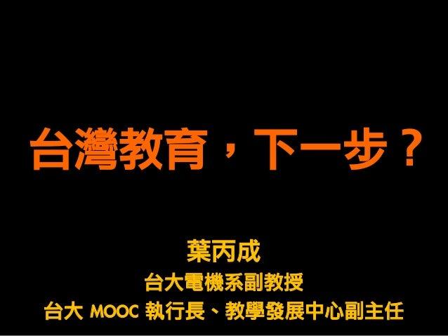 台灣教育,下一步? 葉丙成 台大電機系副教授 台大 MOOC 執行長、教學發展中心副主任