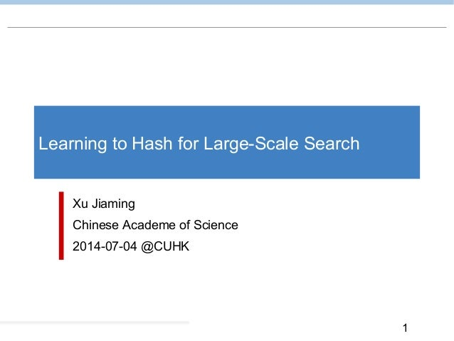 1 Learning to Hash for Large-Scale Search Xu Jiaming Chinese Academe of Science 2014-07-04 @CUHK