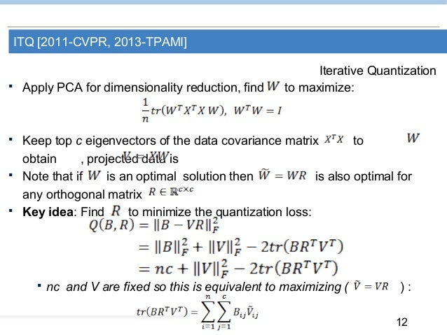 12 ITQ [2011-CVPR, 2013-TPAMI] Iterative Quantization  Apply PCA for dimensionality reduction, find to maximize:  Keep t...
