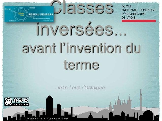 Classes  inversées…  avant l'invention du  terme  Jean-Loup Castaigne  Castaigne, Juillet 2014, Journée PENSERA  1