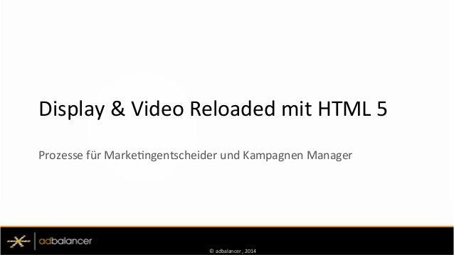 ©  adbalancer  ,  2014   Display  &  Video  Reloaded  mit  HTML  5   Prozesse  für  MarkeEngents...