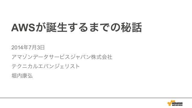 AWSが誕生するまでの秘話 2014年7月3日 アマゾンデータサービスジャパン株式会社 テクニカルエバンジェリスト 堀内康弘