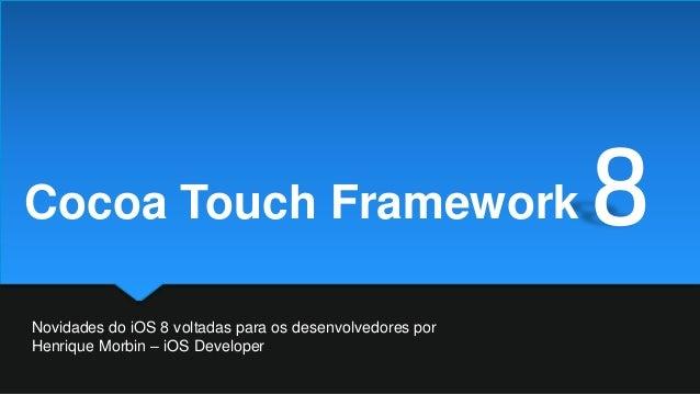 Novidades do iOS 8 voltadas para os desenvolvedores por Henrique Morbin – iOS Developer 8Cocoa Touch Framework